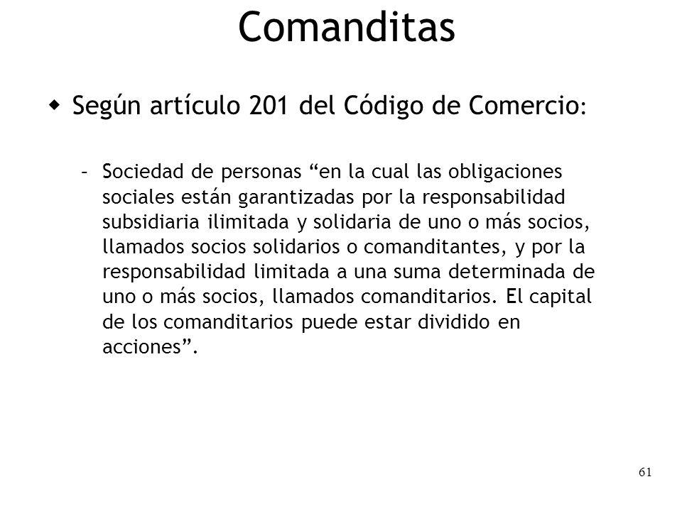61 Comanditas Según artículo 201 del Código de Comercio : – Sociedad de personas en la cual las obligaciones sociales están garantizadas por la respon