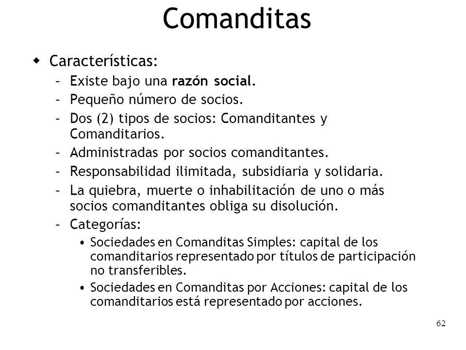 62 Comanditas Características: – Existe bajo una razón social. – Pequeño número de socios. – Dos (2) tipos de socios: Comanditantes y Comanditarios. –