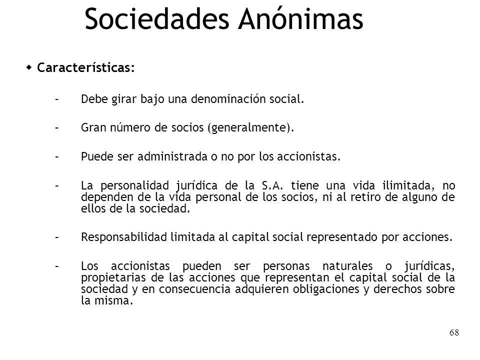 68 Sociedades Anónimas Características: – Debe girar bajo una denominación social. – Gran número de socios (generalmente). – Puede ser administrada o