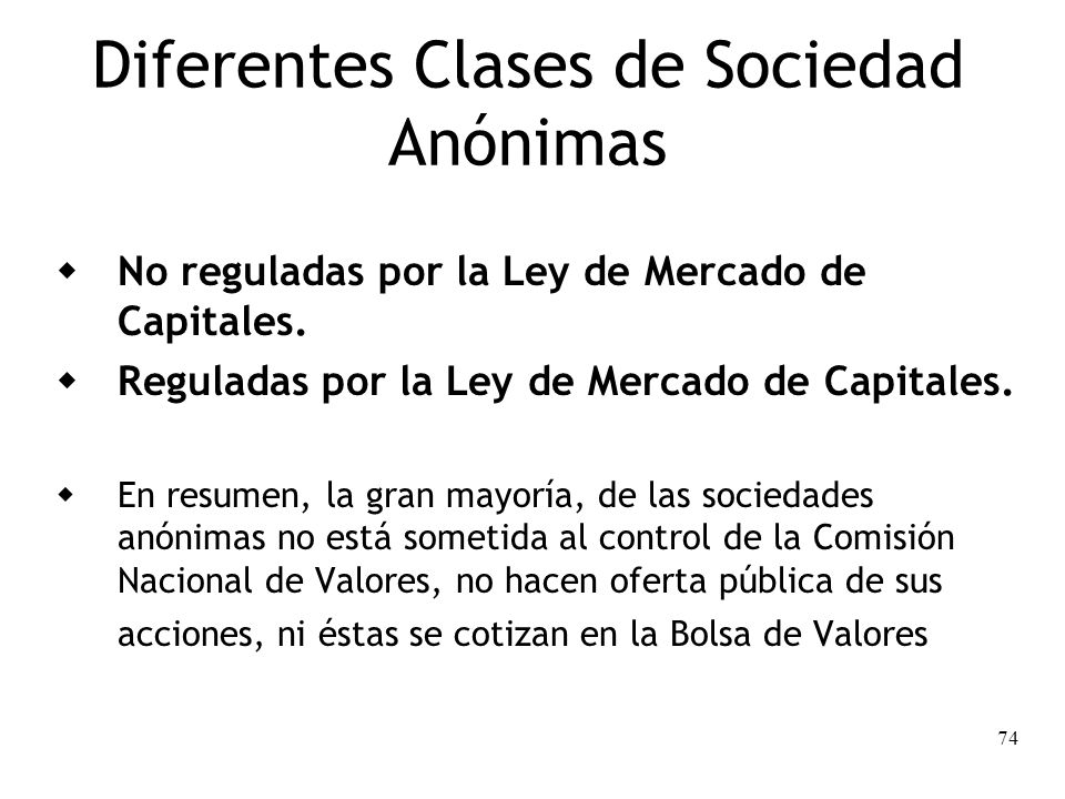 74 Diferentes Clases de Sociedad Anónimas No reguladas por la Ley de Mercado de Capitales. Reguladas por la Ley de Mercado de Capitales. En resumen, l