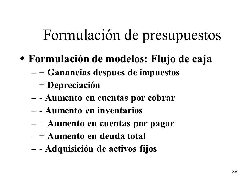 86 Formulación de presupuestos Formulación de modelos: Flujo de caja – + Ganancias despues de impuestos – + Depreciación – - Aumento en cuentas por co