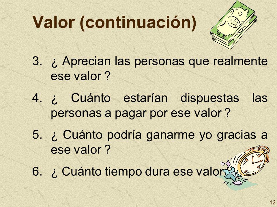 12 Valor (continuación) 3.¿ Aprecian las personas que realmente ese valor ? 4.¿ Cuánto estarían dispuestas las personas a pagar por ese valor ? 5.¿ Cu