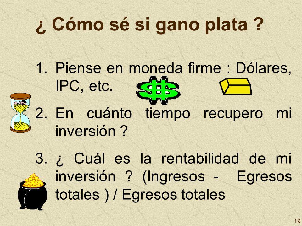 19 ¿ Cómo sé si gano plata ? 1.Piense en moneda firme : Dólares, IPC, etc. 2.En cuánto tiempo recupero mi inversión ? 3.¿ Cuál es la rentabilidad de m