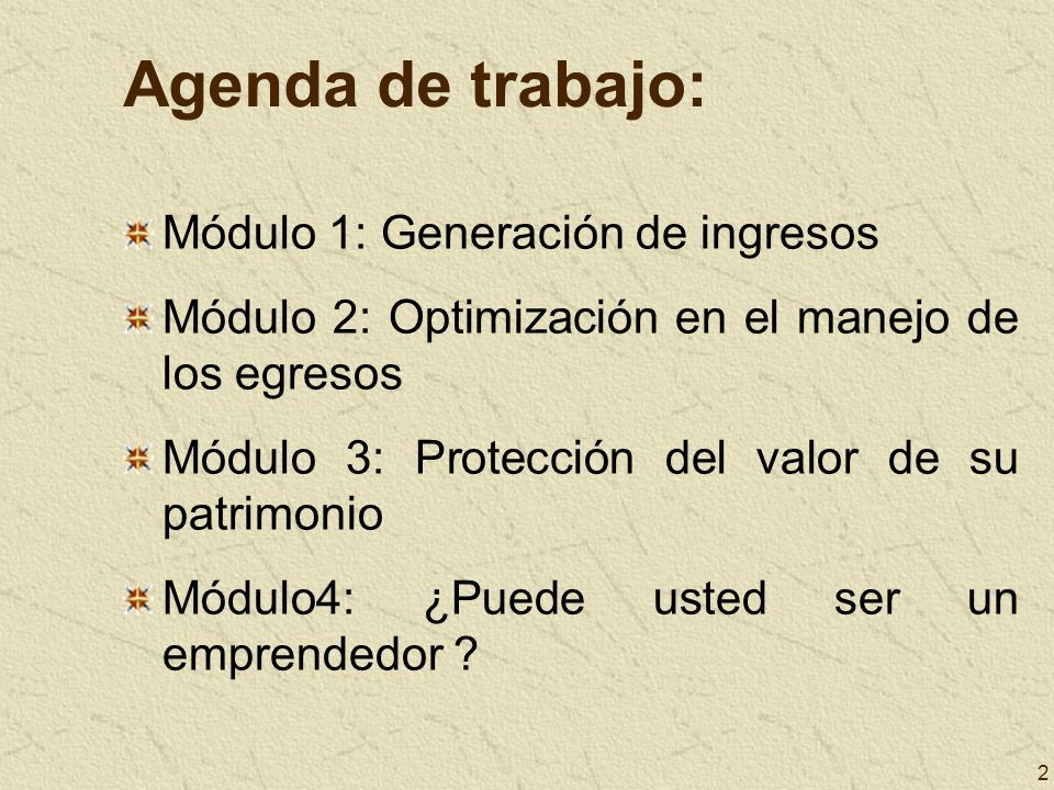 2 Agenda de trabajo: Módulo 1: Generación de ingresos Módulo 2: Optimización en el manejo de los egresos Módulo 3: Protección del valor de su patrimon