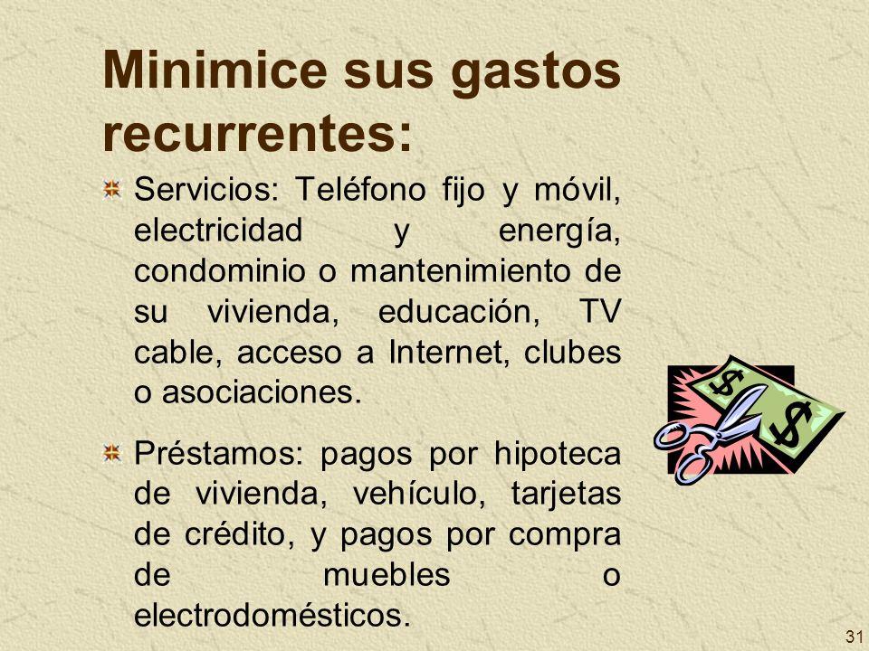 31 Minimice sus gastos recurrentes: Servicios: Teléfono fijo y móvil, electricidad y energía, condominio o mantenimiento de su vivienda, educación, TV
