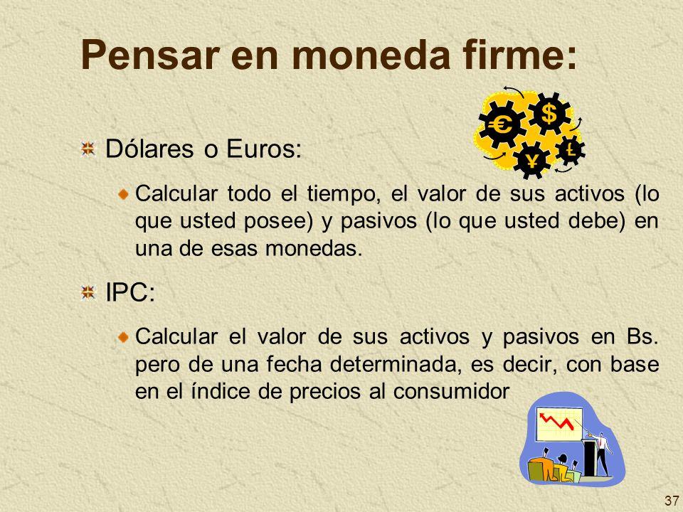 37 Pensar en moneda firme: Dólares o Euros: Calcular todo el tiempo, el valor de sus activos (lo que usted posee) y pasivos (lo que usted debe) en una