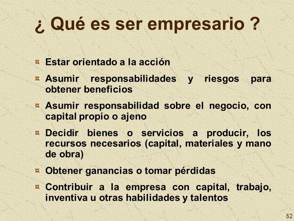 52 ¿ Qué es ser empresario ? Estar orientado a la acción Asumir responsabilidades y riesgos para obtener beneficios Asumir responsabilidad sobre el ne