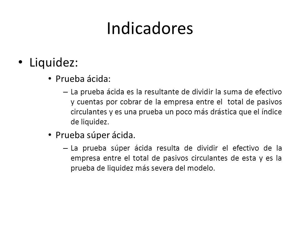 Indicadores Liquidez: Prueba ácida: – La prueba ácida es la resultante de dividir la suma de efectivo y cuentas por cobrar de la empresa entre el tota