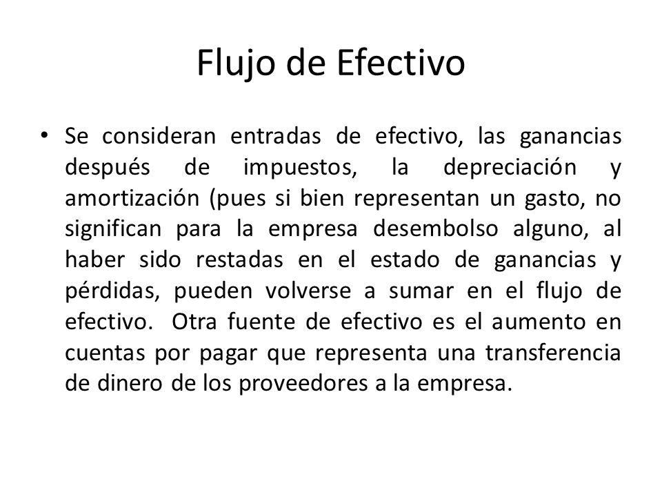 Flujo de Efectivo Se consideran entradas de efectivo, las ganancias después de impuestos, la depreciación y amortización (pues si bien representan un