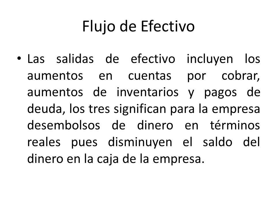 Flujo de Efectivo Las salidas de efectivo incluyen los aumentos en cuentas por cobrar, aumentos de inventarios y pagos de deuda, los tres significan p