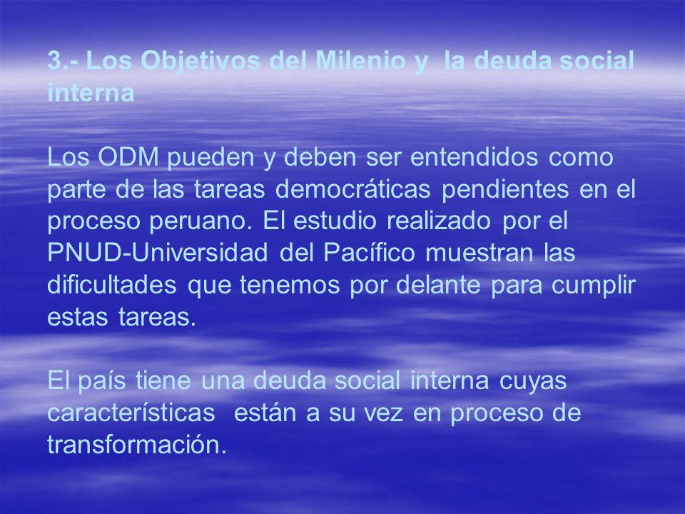 3.- Los Objetivos del Milenio y la deuda social interna Los ODM pueden y deben ser entendidos como parte de las tareas democráticas pendientes en el p
