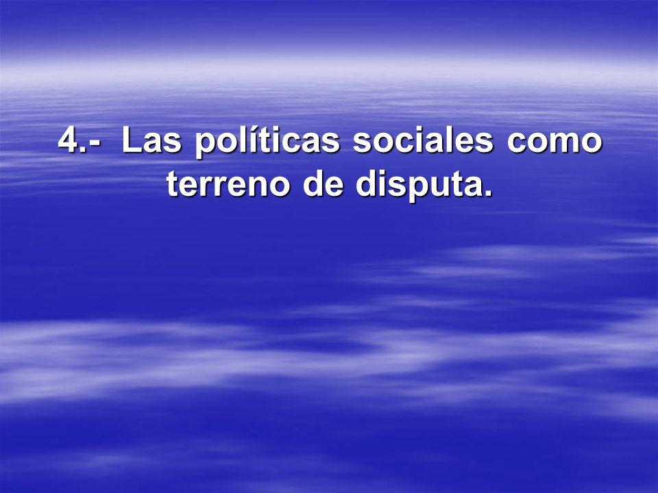 4.- Las políticas sociales como terreno de disputa.