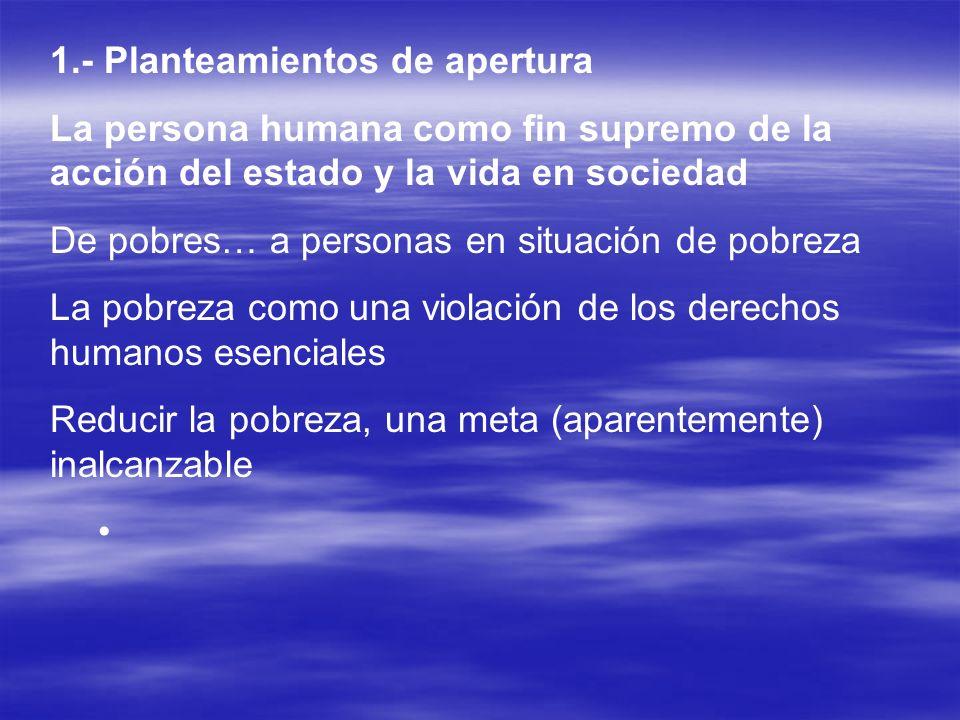 1.- Planteamientos de apertura La persona humana como fin supremo de la acción del estado y la vida en sociedad De pobres… a personas en situación de