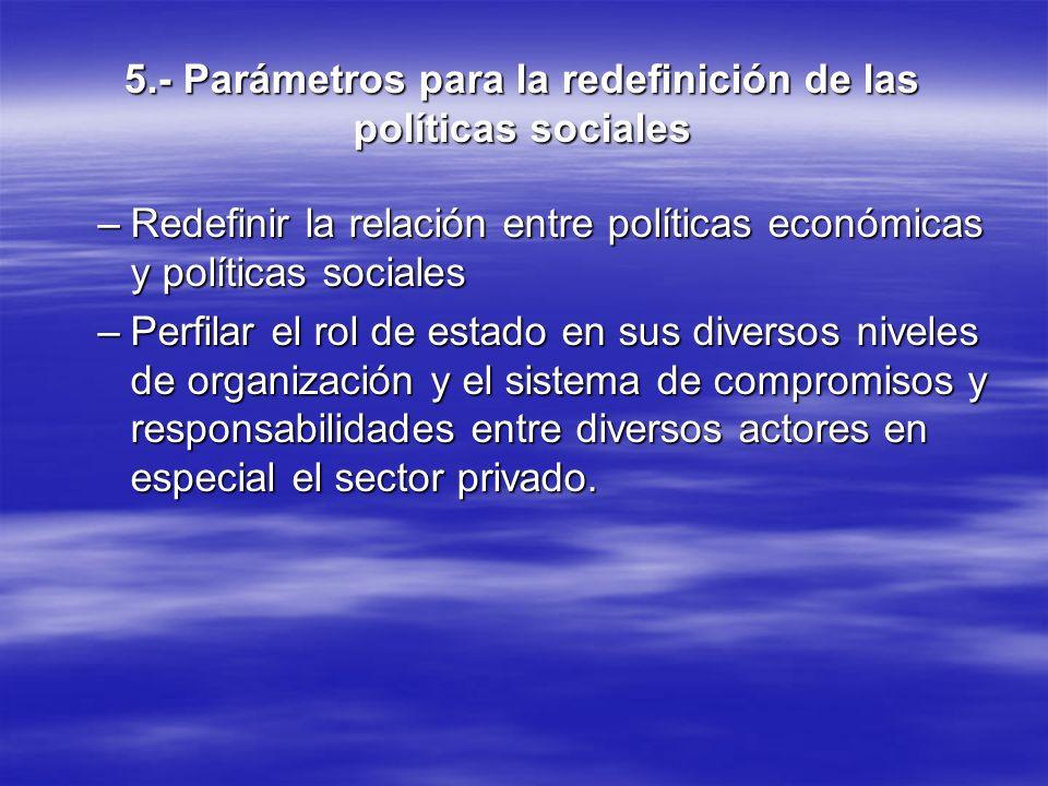 5.- Parámetros para la redefinición de las políticas sociales –Redefinir la relación entre políticas económicas y políticas sociales –Perfilar el rol