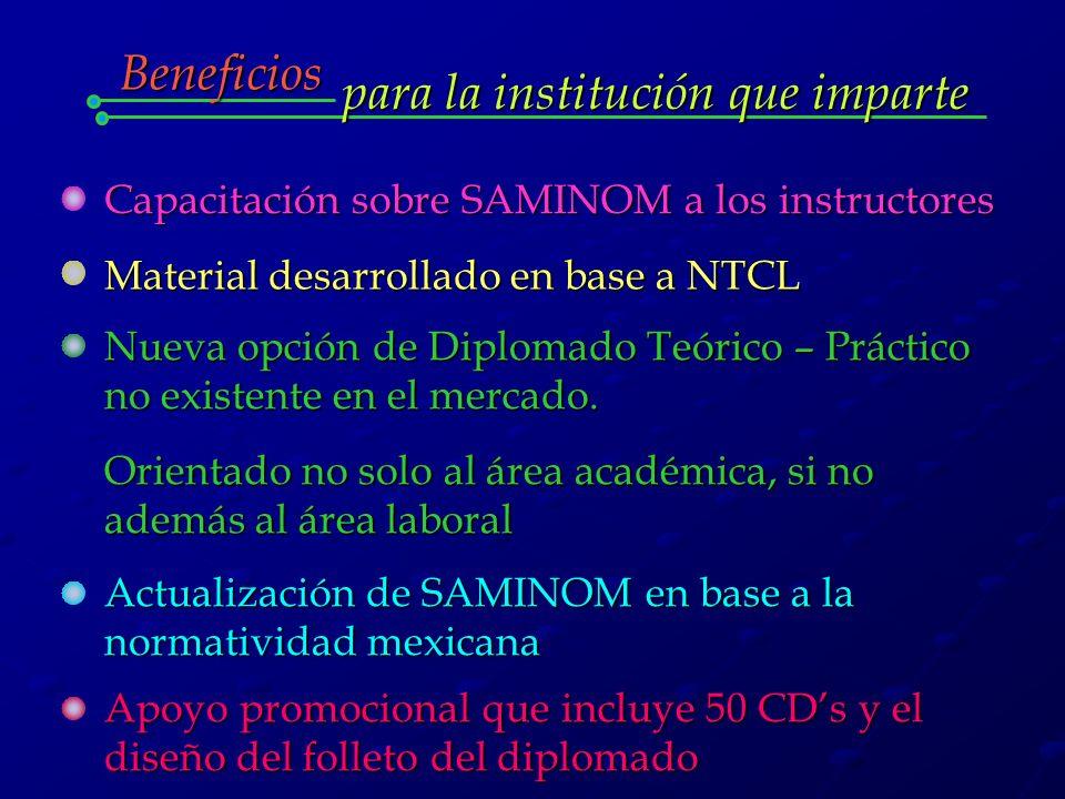 para la institución que imparte Beneficios Capacitación sobre SAMINOM a los instructores Material desarrollado en base a NTCL Nueva opción de Diplomado Teórico – Práctico no existente en el mercado.