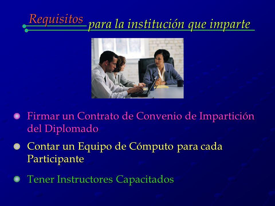 para la institución que imparte Requisitos Firmar un Contrato de Convenio de Impartición del Diplomado Contar un Equipo de Cómputo para cada Participante Tener Instructores Capacitados