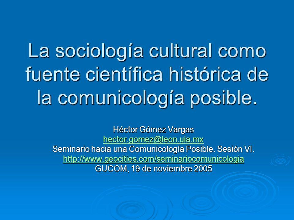 La sociología cultural como fuente científica histórica de la comunicología posible. Héctor Gómez Vargas hector.gomez@leon.uia.mx Seminario hacia una