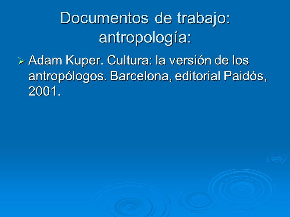 Documentos de trabajo: antropología: Adam Kuper. Cultura: la versión de los antropólogos. Barcelona, editorial Paidós, 2001. Adam Kuper. Cultura: la v