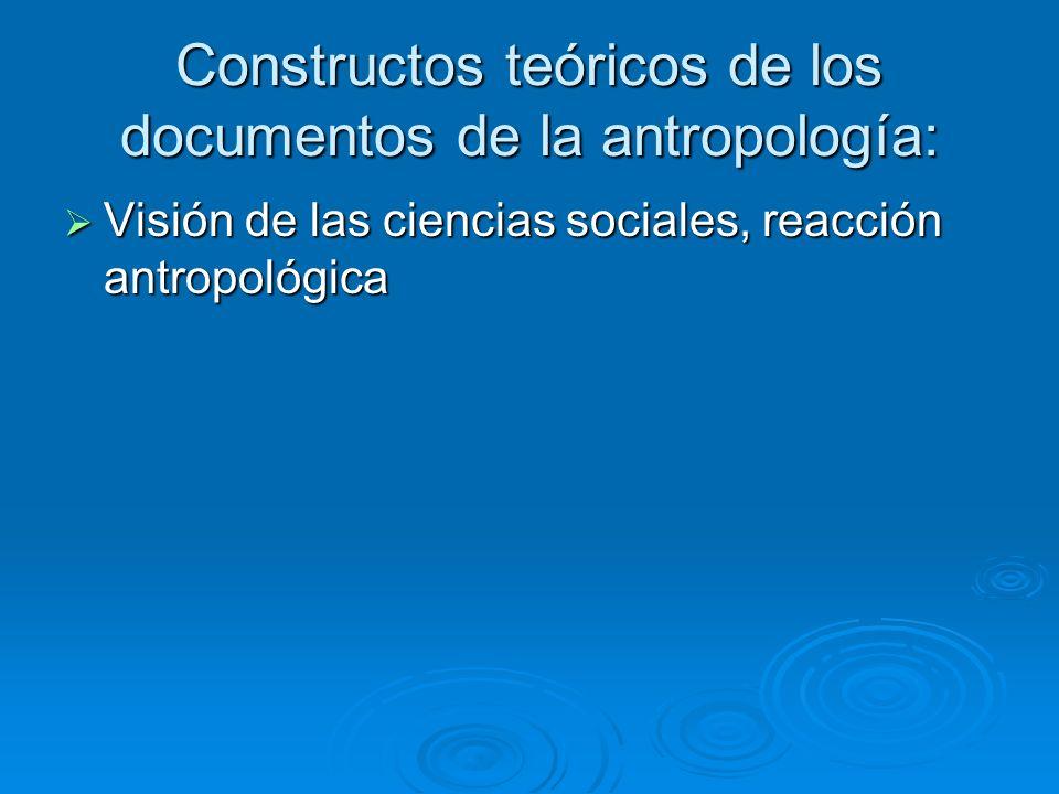 Constructos teóricos de los documentos de la antropología: Visión de las ciencias sociales, reacción antropológica Visión de las ciencias sociales, re