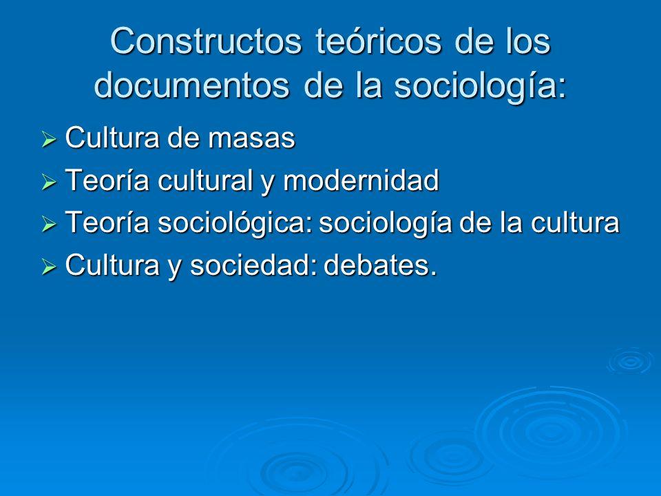 Constructos teóricos de los documentos de la sociología: Cultura de masas Cultura de masas Teoría cultural y modernidad Teoría cultural y modernidad T