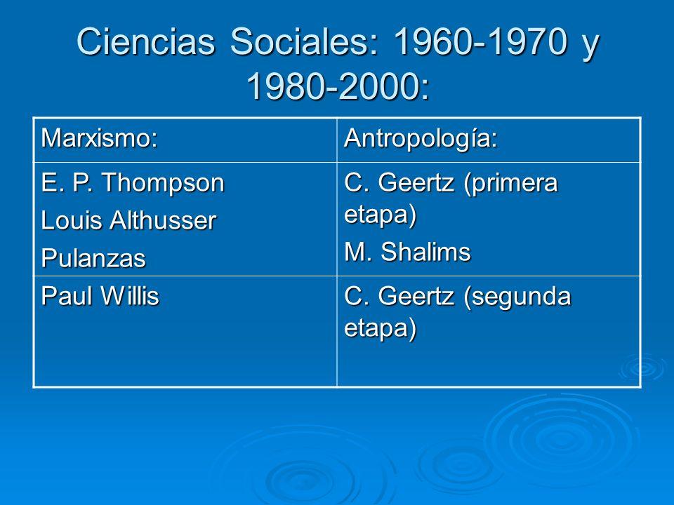 Ciencias Sociales: 1960-1970 y 1980-2000: Marxismo:Antropología: E. P. Thompson Louis Althusser Pulanzas C. Geertz (primera etapa) M. Shalims Paul Wil