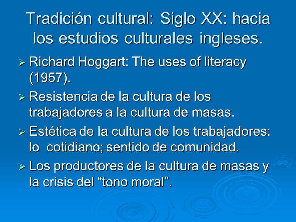 Tradición cultural: Siglo XX: hacia los estudios culturales ingleses. Richard Hoggart: The uses of literacy (1957). Richard Hoggart: The uses of liter