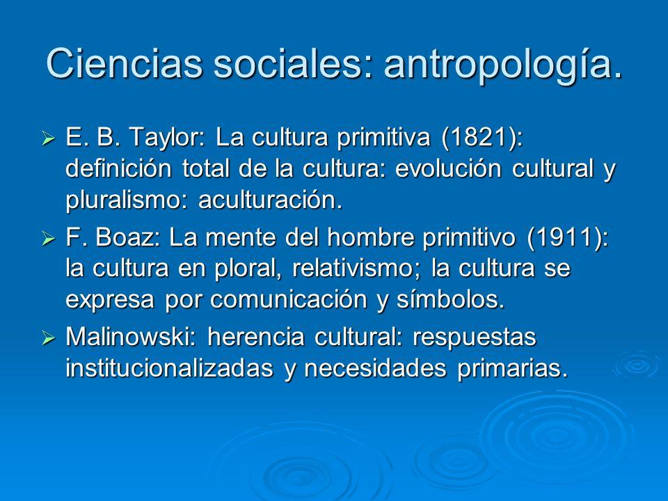Ciencias sociales: antropología. E. B. Taylor: La cultura primitiva (1821): definición total de la cultura: evolución cultural y pluralismo: aculturac