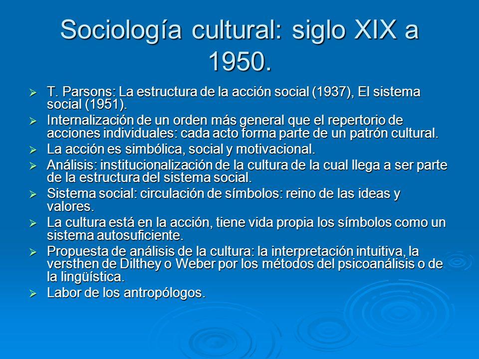 Sociología cultural: siglo XIX a 1950. T. Parsons: La estructura de la acción social (1937), El sistema social (1951). T. Parsons: La estructura de la