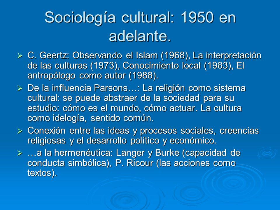 Sociología cultural: 1950 en adelante. C. Geertz: Observando el Islam (1968), La interpretación de las culturas (1973), Conocimiento local (1983), El