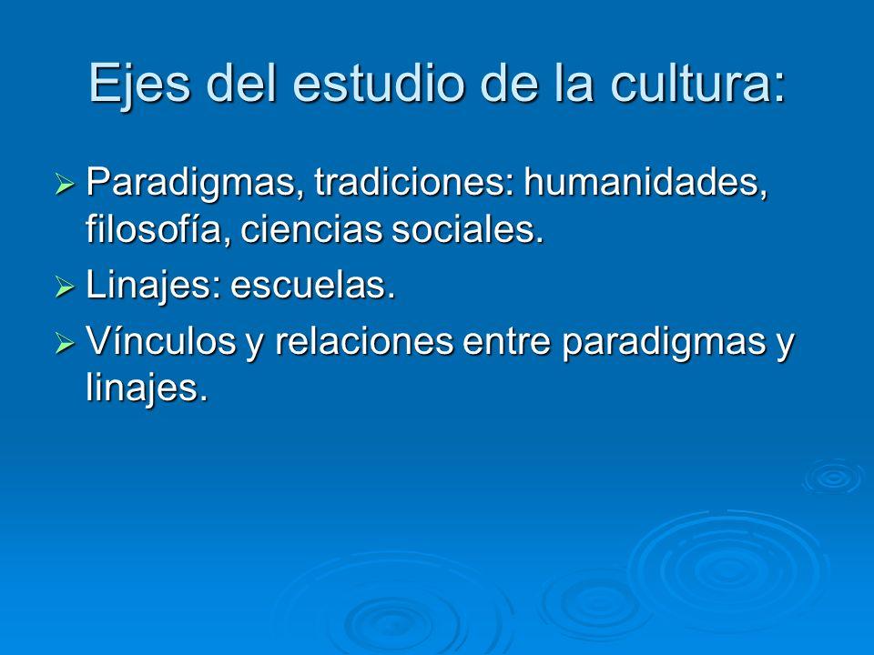Ejes del estudio de la cultura: Paradigmas, tradiciones: humanidades, filosofía, ciencias sociales. Paradigmas, tradiciones: humanidades, filosofía, c