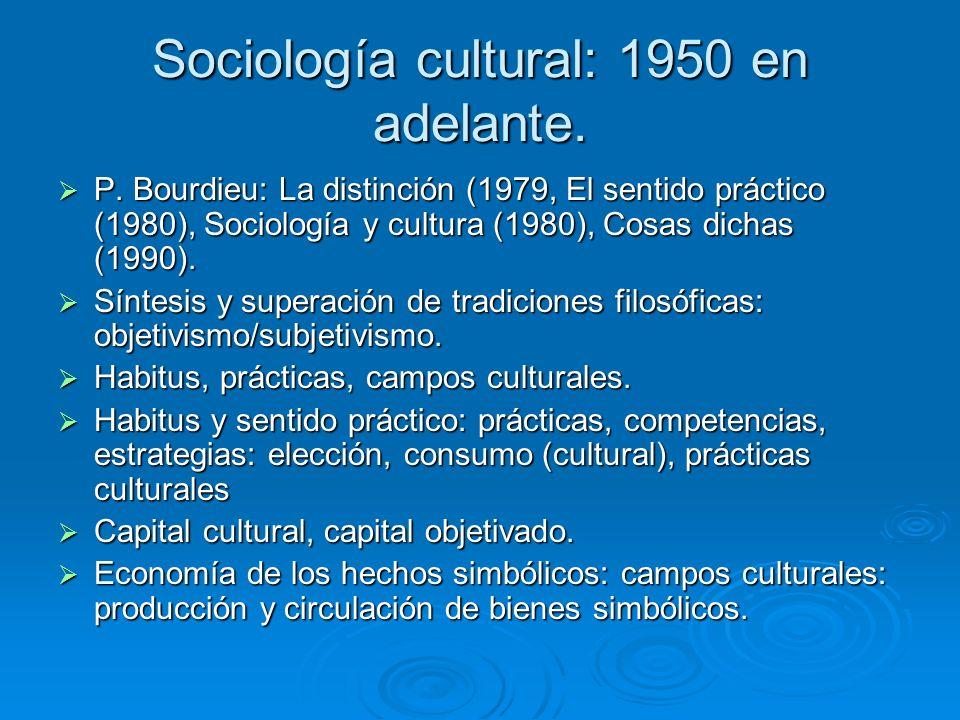 Sociología cultural: 1950 en adelante. P. Bourdieu: La distinción (1979, El sentido práctico (1980), Sociología y cultura (1980), Cosas dichas (1990).