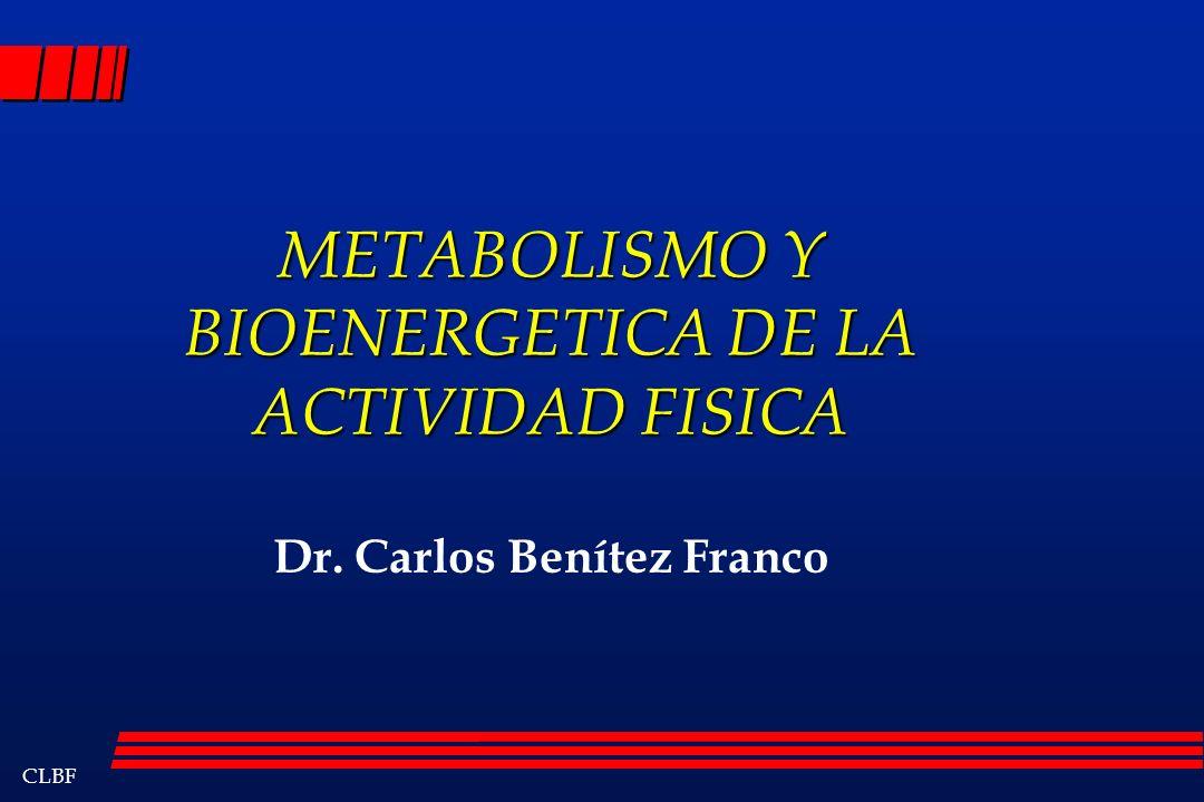 CLBF METABOLISMO Y BIOENERGETICA DE LA ACTIVIDAD FISICA Dr. Carlos Benítez Franco