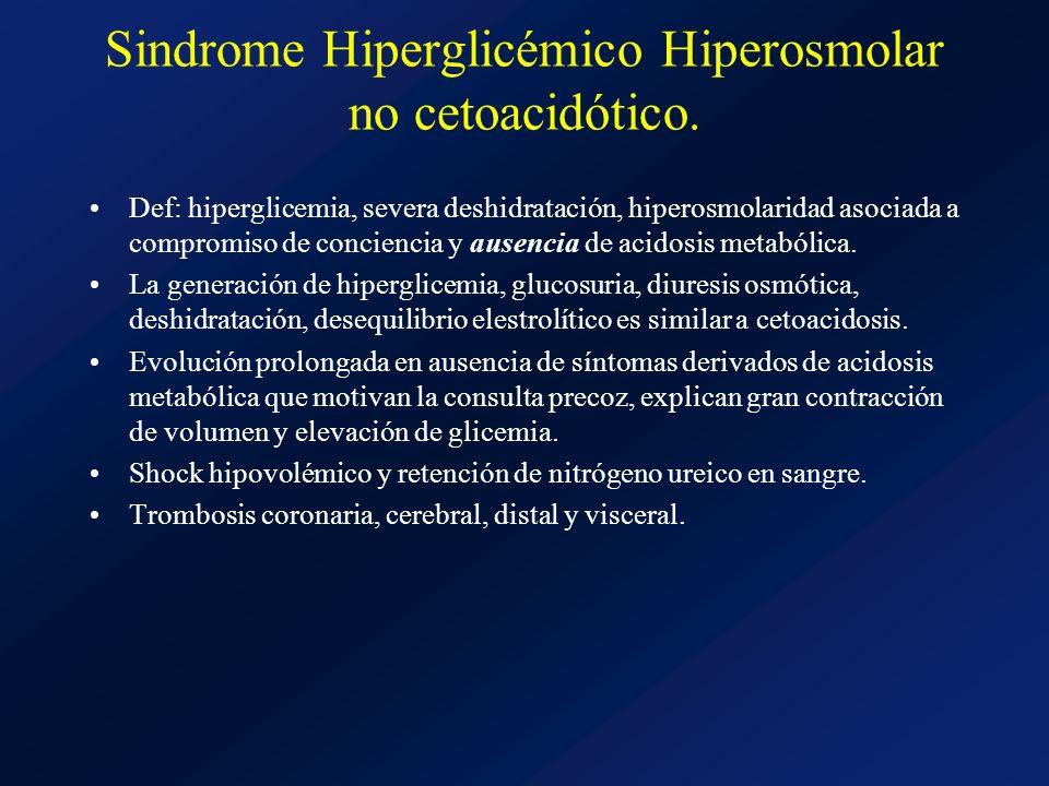 Sindrome Hiperglicémico Hiperosmolar no cetoacidótico. Def: hiperglicemia, severa deshidratación, hiperosmolaridad asociada a compromiso de conciencia