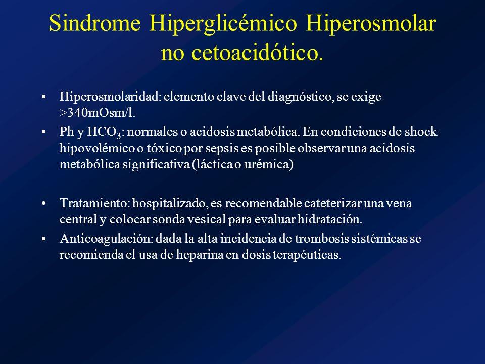 Sindrome Hiperglicémico Hiperosmolar no cetoacidótico. Hiperosmolaridad: elemento clave del diagnóstico, se exige >340mOsm/l. Ph y HCO 3 : normales o