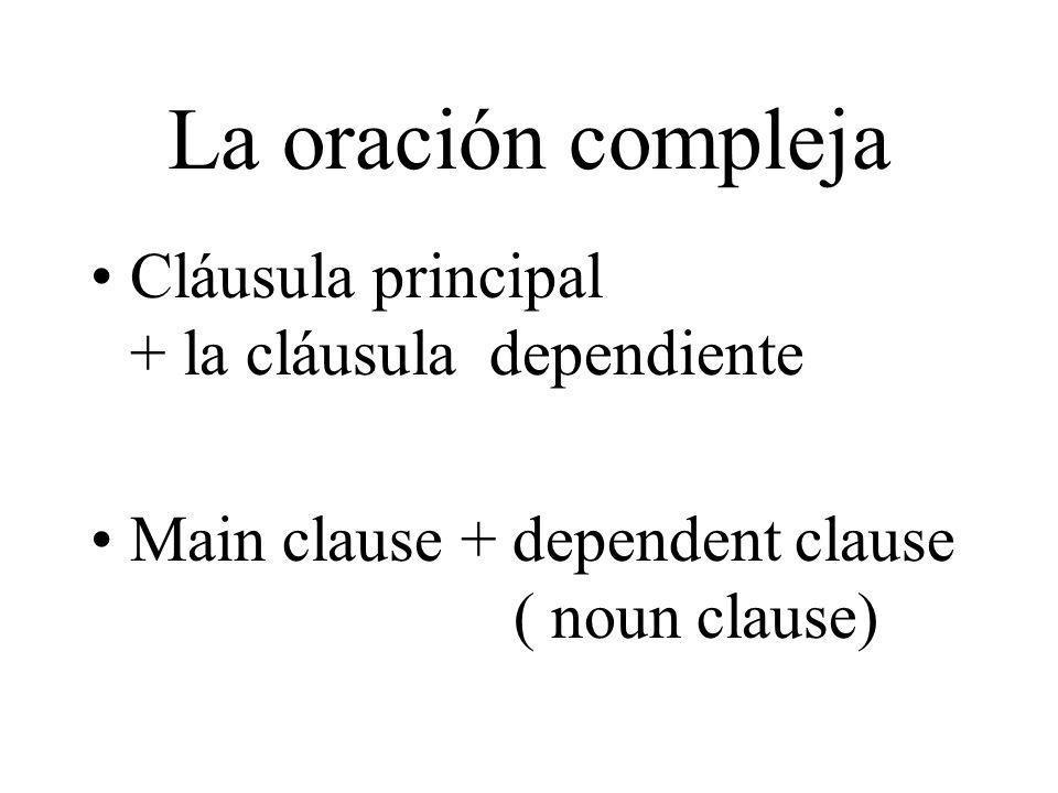La oración compleja Cláusula principal + la cláusula dependiente Main clause + dependent clause ( noun clause)