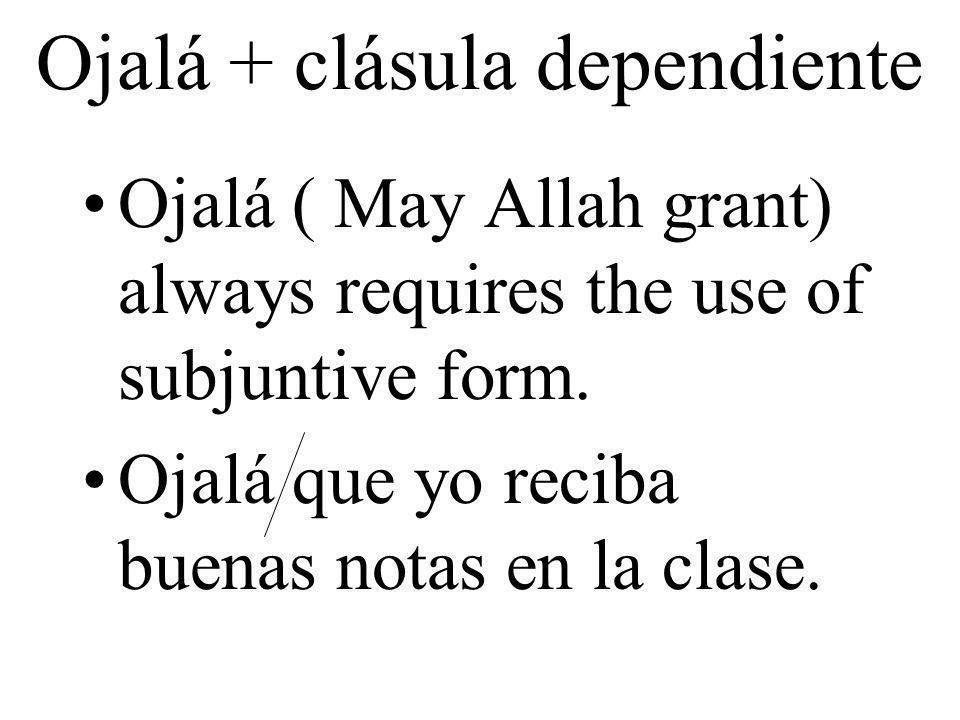 Ojalá + clásula dependiente Ojalá ( May Allah grant) always requires the use of subjuntive form. Ojalá que yo reciba buenas notas en la clase.
