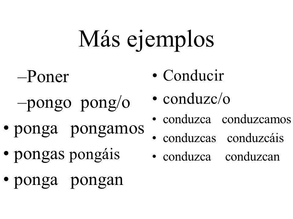 Más ejemplos –Poner –pongo pong/o ponga pongamos pongas pongáis ponga pongan Conducir conduzc/o conduzca conduzcamos conduzcas conduzcáis conduzca con
