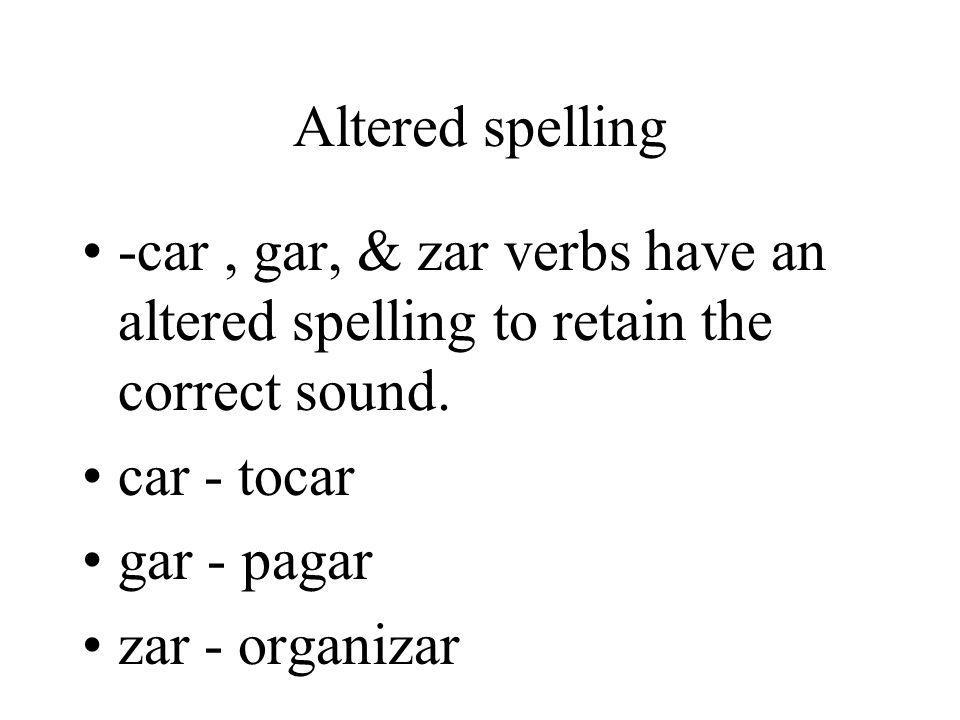 Altered spelling -car, gar, & zar verbs have an altered spelling to retain the correct sound. car - tocar gar - pagar zar - organizar