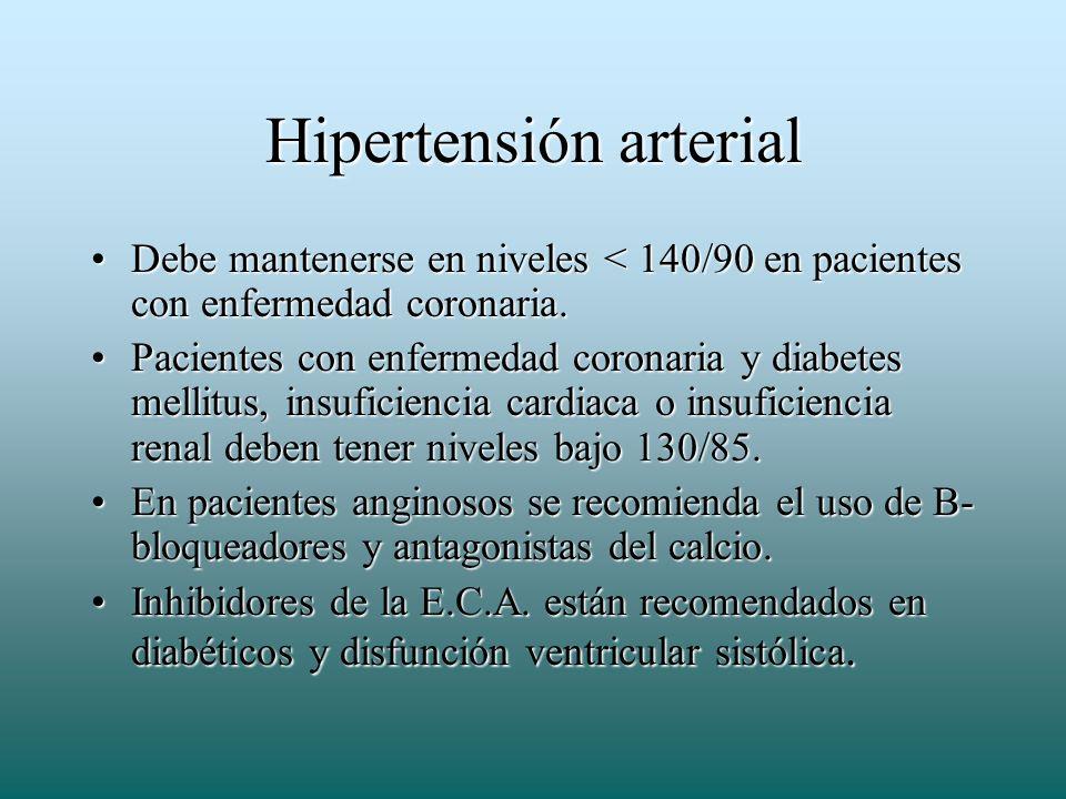 Hipertensión arterial Debe mantenerse en niveles < 140/90 en pacientes con enfermedad coronaria.Debe mantenerse en niveles < 140/90 en pacientes con e