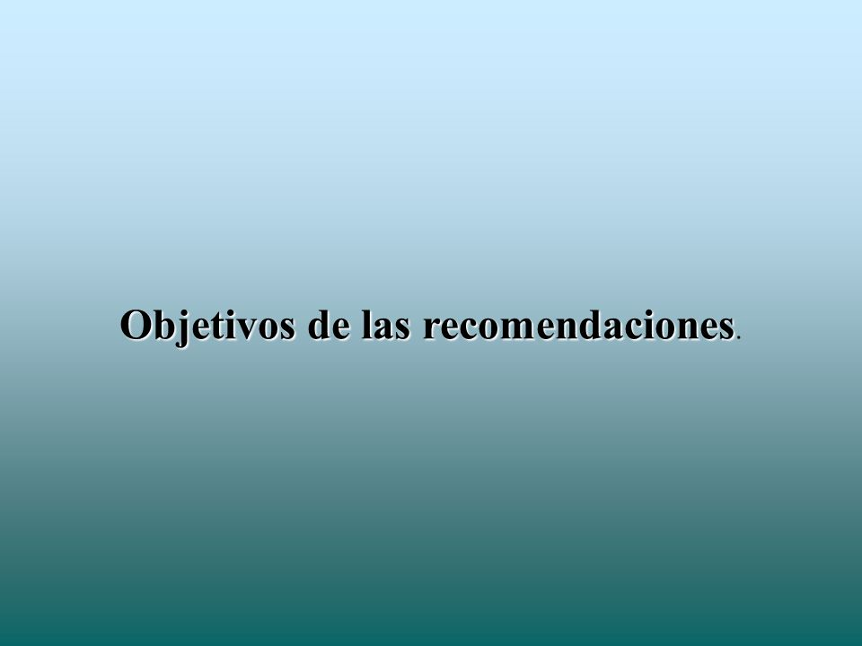 Objetivos de las recomendaciones Objetivos de las recomendaciones.