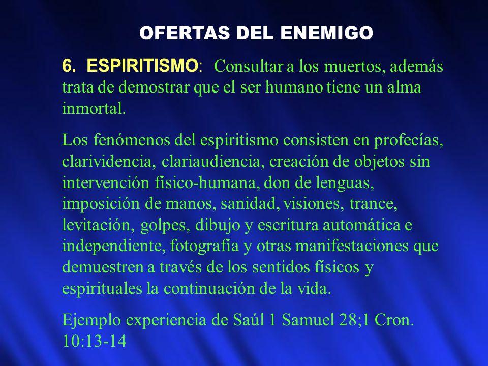 OFERTAS DEL ENEMIGO 6. ESPIRITISMO: Consultar a los muertos, además trata de demostrar que el ser humano tiene un alma inmortal. Los fenómenos del esp