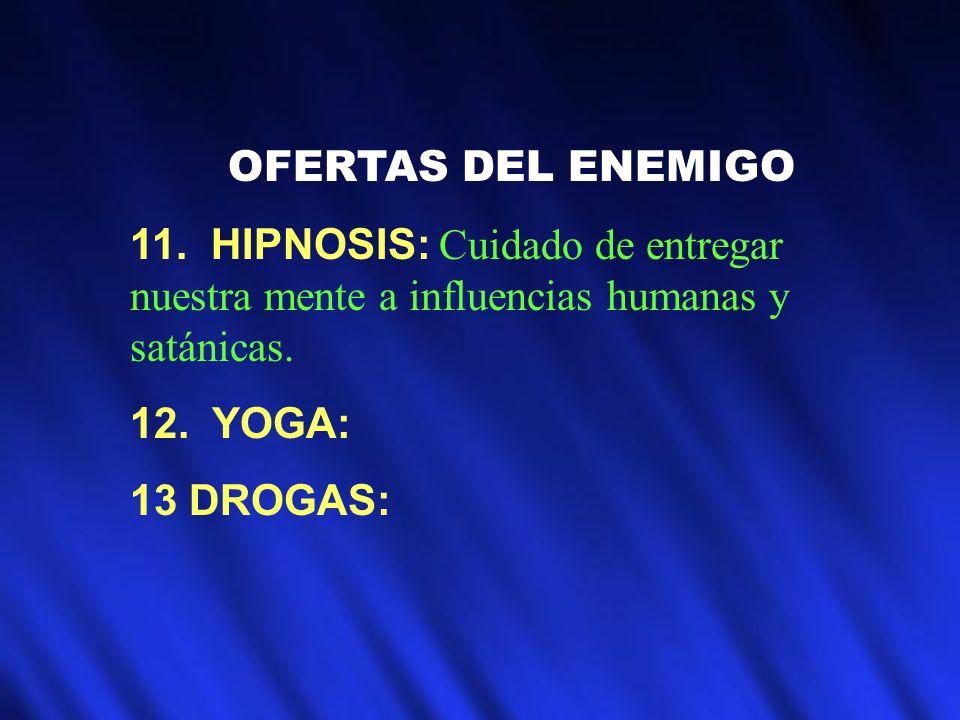 OFERTAS DEL ENEMIGO 11. HIPNOSIS: Cuidado de entregar nuestra mente a influencias humanas y satánicas. 12. YOGA: 13 DROGAS: