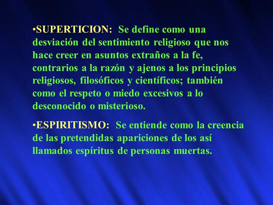 SUPERTICION: Se define como una desviación del sentimiento religioso que nos hace creer en asuntos extraños a la fe, contrarios a la razón y ajenos a