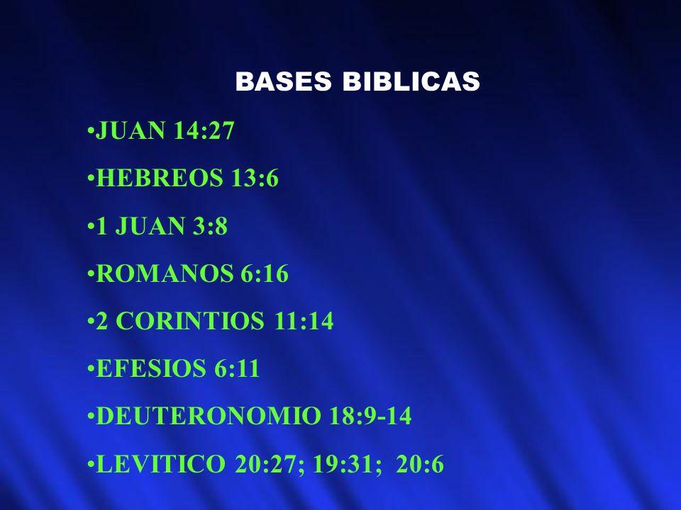 BASES BIBLICAS JUAN 14:27 HEBREOS 13:6 1 JUAN 3:8 ROMANOS 6:16 2 CORINTIOS 11:14 EFESIOS 6:11 DEUTERONOMIO 18:9-14 LEVITICO 20:27; 19:31; 20:6