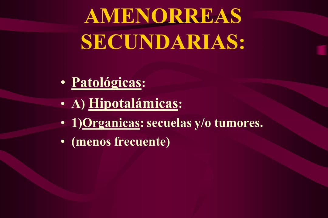 AMENORREAS SECUNDARIAS: Patológicas : A) Hipotalámicas : 1)Organicas: secuelas y/o tumores. (menos frecuente)