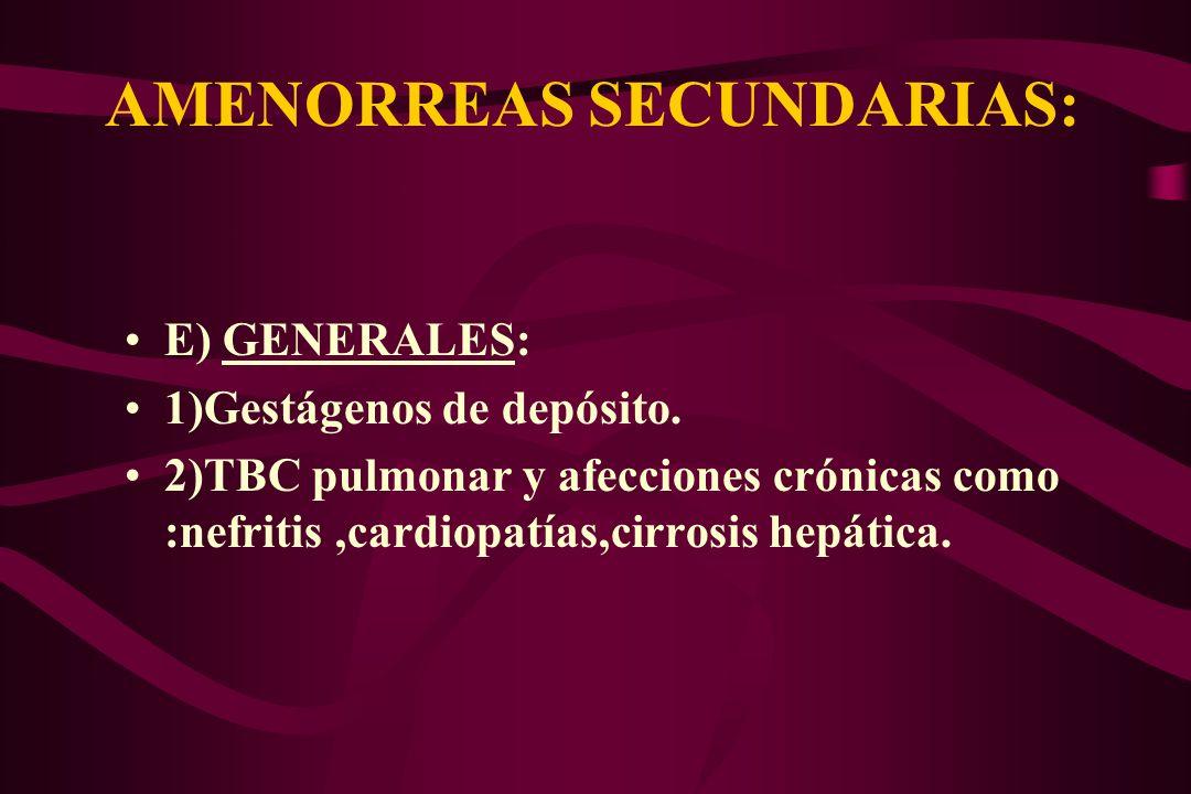 AMENORREAS SECUNDARIAS: E) GENERALES: 1)Gestágenos de depósito. 2)TBC pulmonar y afecciones crónicas como :nefritis,cardiopatías,cirrosis hepática.