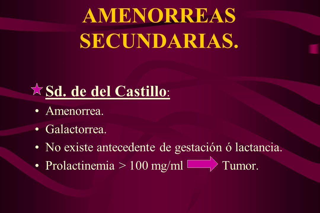 AMENORREAS SECUNDARIAS. Sd. de del Castillo : Amenorrea. Galactorrea. No existe antecedente de gestación ó lactancia. Prolactinemia > 100 mg/ml Tumor.