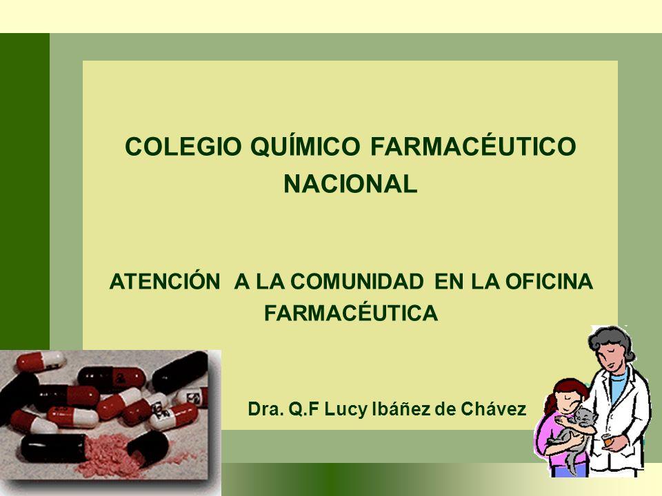 COLEGIO QUÍMICO FARMACÉUTICO NACIONAL ATENCIÓN A LA COMUNIDAD EN LA OFICINA FARMACÉUTICA Dra. Q.F Lucy Ibáñez de Chávez
