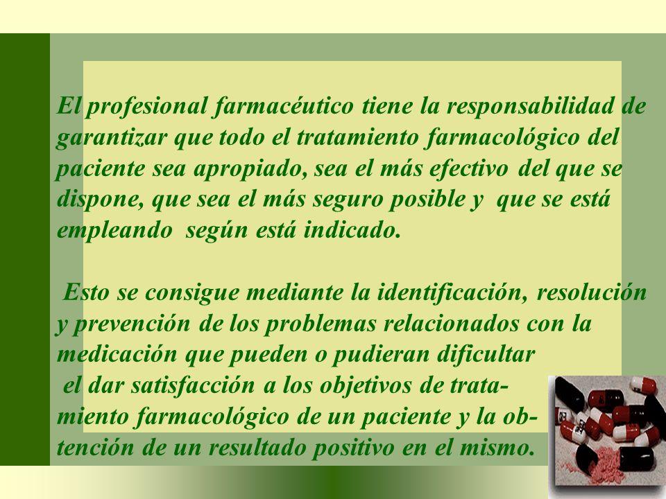 El profesional farmacéutico tiene la responsabilidad de garantizar que todo el tratamiento farmacológico del paciente sea apropiado, sea el más efecti
