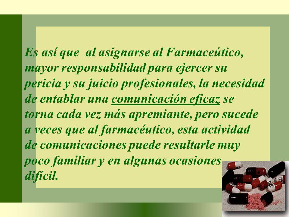 Es así que al asignarse al Farmaceútico, mayor responsabilidad para ejercer su pericia y su juicio profesionales, la necesidad de entablar una comunic